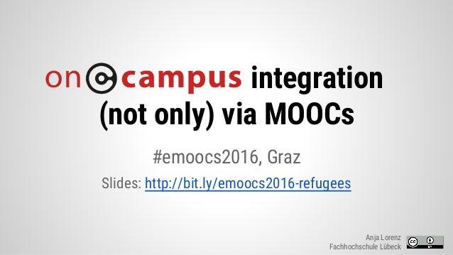 integration (not only) via MOOCs #emoocs2016, Graz Slides: http://bit.ly/emoocs2016-refugees Anja Lorenz Fachhochschule Lü...