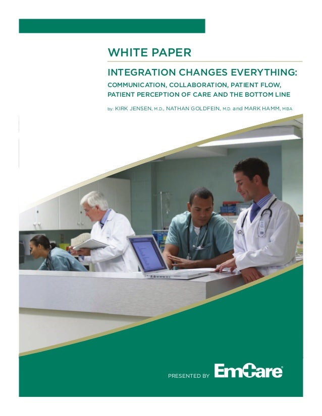 WHITE PAPER Integration Changes Everything: COMMUNICATION, COLLABORATION, PATIENT FLOW, PATIENT PERCEPTION OF CARE AND THE...