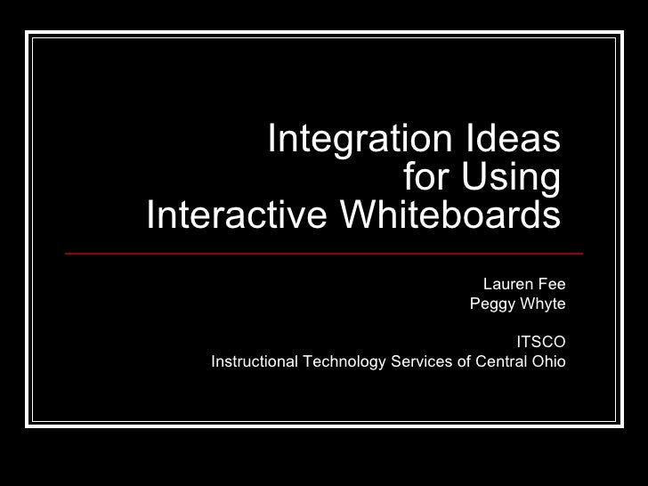 Integration Ideas for Using Interactive Whiteboards Lauren Fee Peggy Whyte ITSCO Instructional Technology Services of Cent...