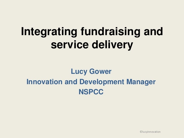 Integrating fundraising and      service delivery             Lucy Gower Innovation and Development Manager               ...