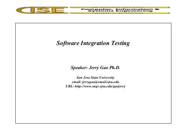 Software Integration Testing Speaker: Jerry Gao Ph.D. San Jose State University email: jerrygao@email.sjsu.edu URL: http:/...