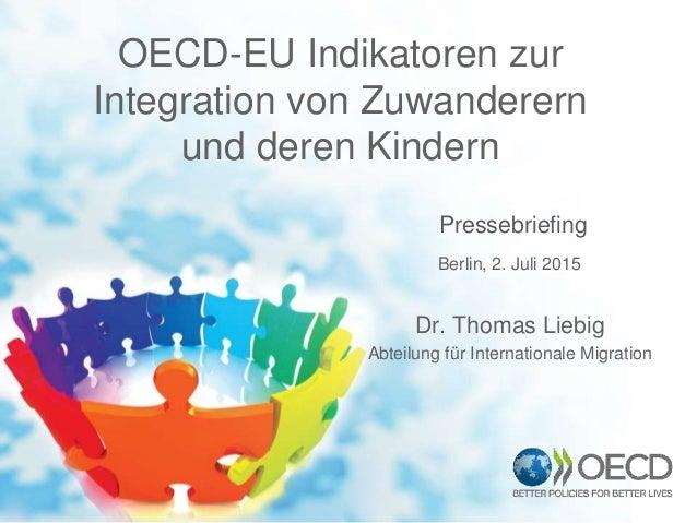 OECD-EU Indikatoren zur Integration von Zuwanderern und deren Kindern Pressebriefing Dr. Thomas Liebig Abteilung für Inter...