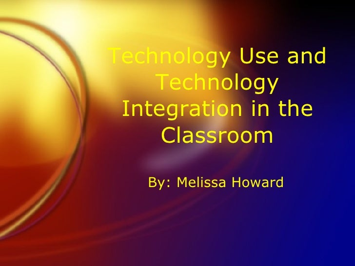 Technology Use and Technology Integration in the Classroom By: Melissa Howard