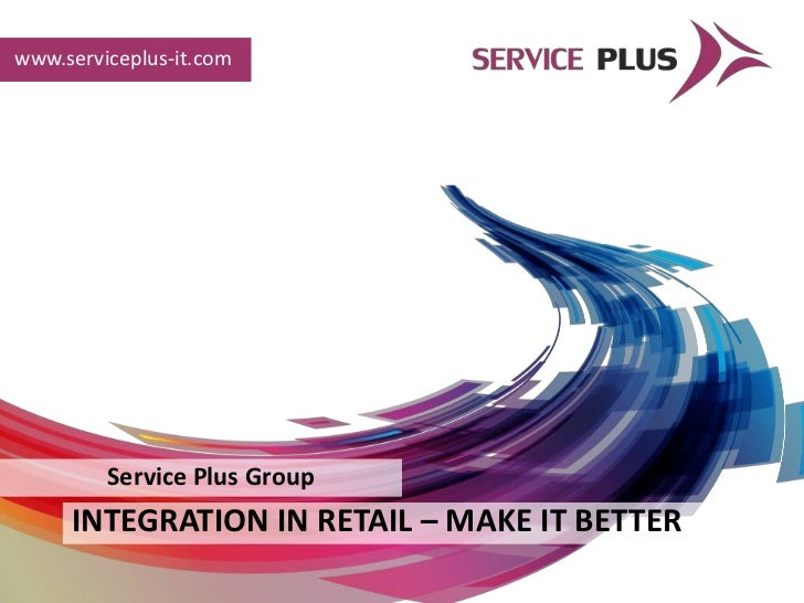 www.serviceplus-it.com         Service Plus Group     INTEGRATION IN RETAIL – MAKE IT BETTER