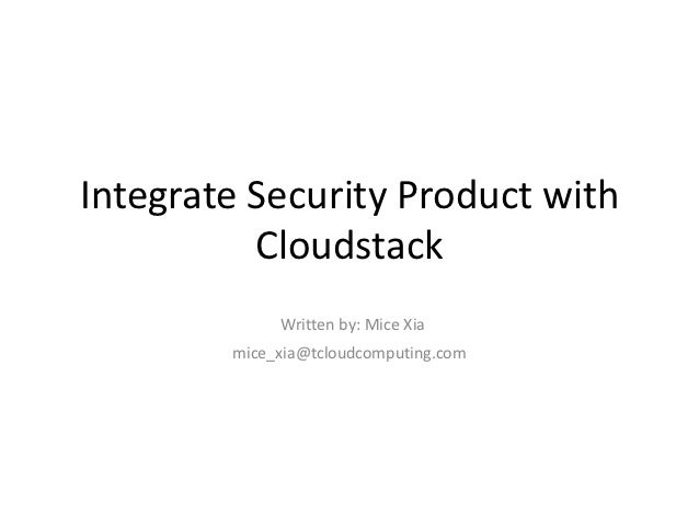 Integrate Security Product with          Cloudstack             Written by: Mice Xia        mice_xia@tcloudcomputing.com