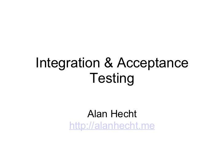 Integration & Acceptance Testing Alan Hecht http://alanhecht.me