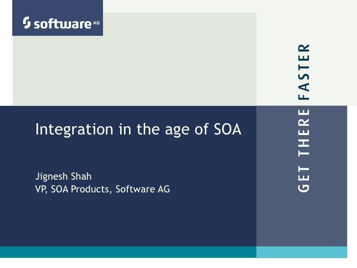 Integration in the age of SOA Jignesh Shah VP, SOA Products, Software AG
