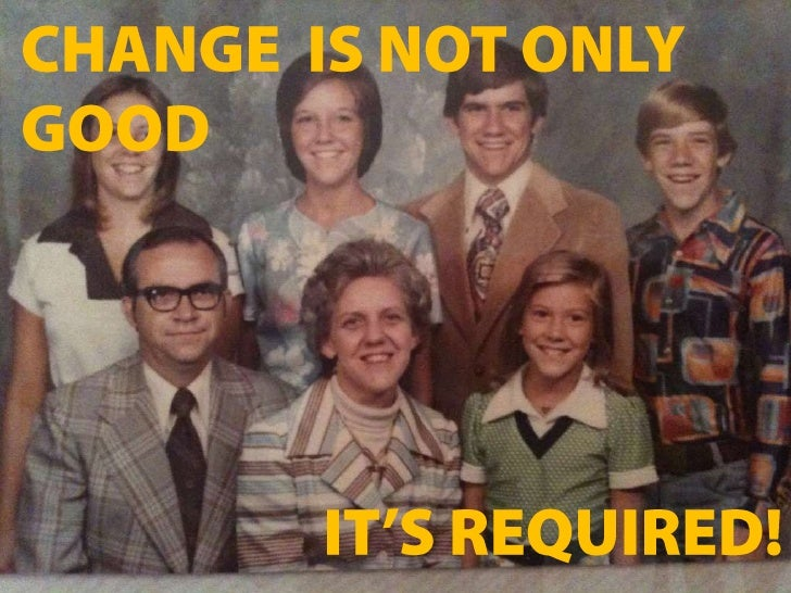 CHANGE  IS NOT ONLY GOOD<br />IT'S REQUIRED!<br />