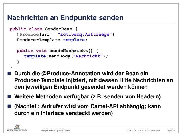 © OPITZ CONSULTING GmbH 2010 Seite 35Integration mit Apache CamelNachrichten an Endpunkte senden Durch die @Produce-Annot...