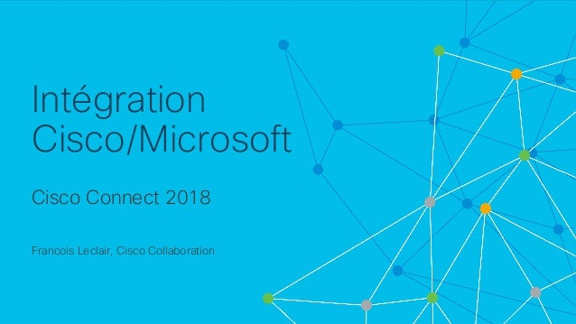 © 2018 Cisco and/or its affiliates. All rights reserved. Cisco Confidential Intégration Cisco/Microsoft Cisco Connect 2018...