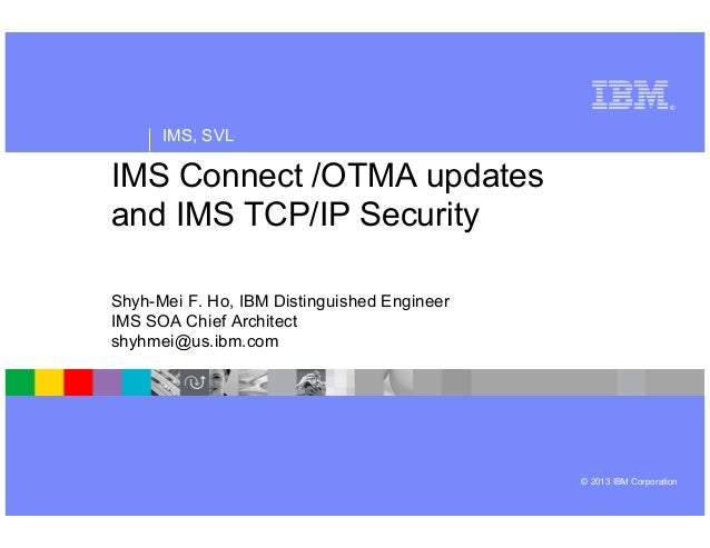 ®  IMS, SVL  IMS Connect /OTMA updates and IMS TCP/IP Security Shyh-Mei F. Ho, IBM Distinguished Engineer IMS SOA Chief Ar...