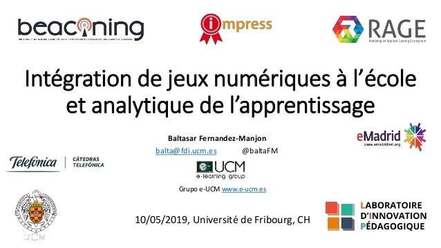 Intégration de jeux numériques à l'école et analytique de l'apprentissage Baltasar Fernandez-Manjon balta@fdi.ucm.es @balt...