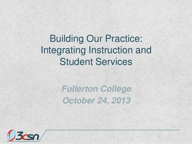 Building Our Practice: Integrating Instruction and Student Services Fullerton College October 24, 2013