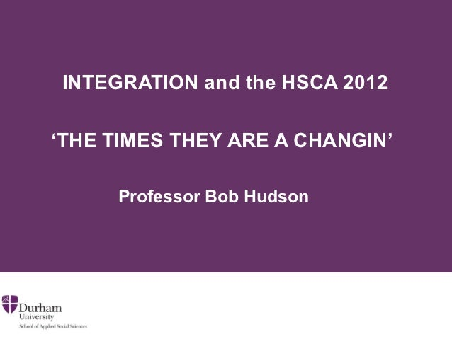 INTEGRATION and the HSCA 2012'THE TIMES THEY ARE A CHANGIN'     Professor Bob Hudson