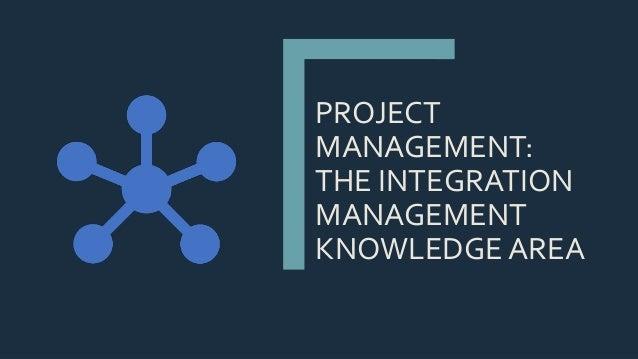 PROJECT MANAGEMENT: THE INTEGRATION MANAGEMENT KNOWLEDGE AREA