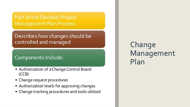 Change Management Plan Part of the Develop Project Management Plan Process Describes how changes should be controlled and ...
