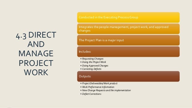 4.3 DIRECT AND MANAGE PROJECT WORK Conducted in the Executing Process Group Integrates the people management, project work...