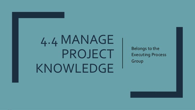 4.4 MANAGE PROJECT KNOWLEDGE Belongs to the Executing Process Group