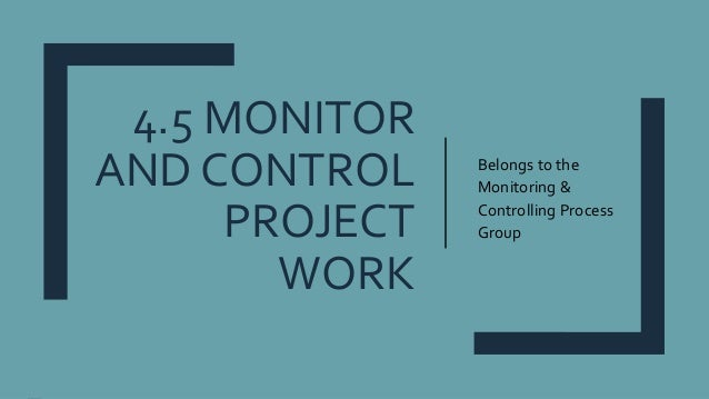 4.5 MONITOR AND CONTROL PROJECT WORK Belongs to the Monitoring & Controlling Process Group