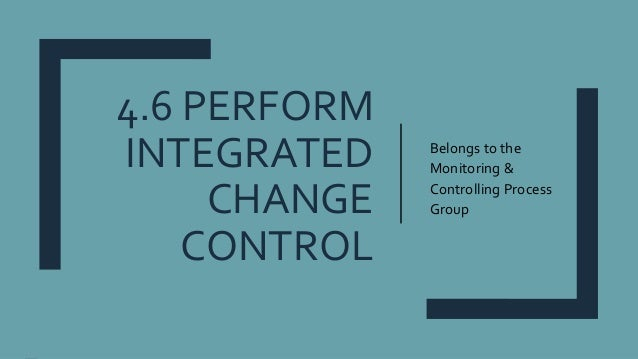 4.6 PERFORM INTEGRATED CHANGE CONTROL Belongs to the Monitoring & Controlling Process Group