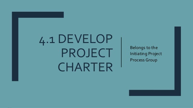 4.1 DEVELOP PROJECT CHARTER Belongs to the Initiating Project Process Group