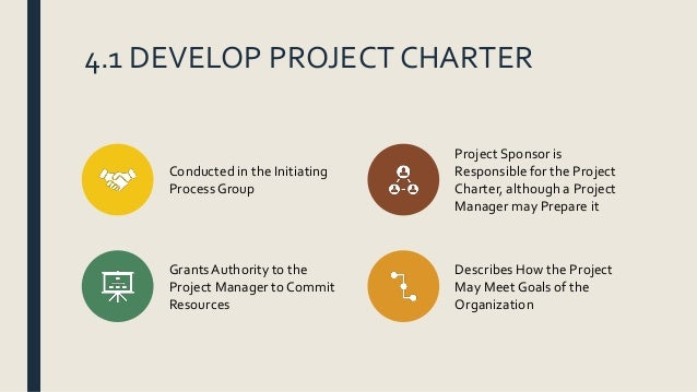 4.1 DEVELOP PROJECT CHARTER Conducted in the Initiating Process Group Project Sponsor is Responsible for the Project Chart...