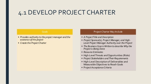 4.1 DEVELOP PROJECT CHARTER Goals • Provides authority to the project manager and the existence of the project • Create th...