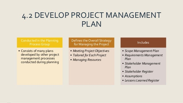 4.2 DEVELOP PROJECT MANAGEMENT PLAN Conducted in the Planning Process Group • Consists of many plans developed by other pr...