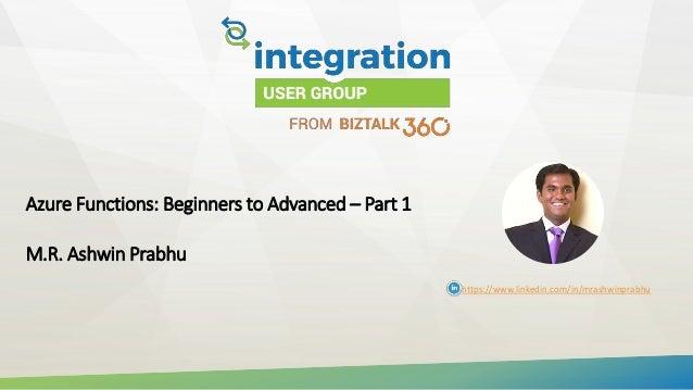 Azure Functions: Beginners to Advanced – Part 1 M.R. Ashwin Prabhu https://www.linkedin.com/in/mrashwinprabhu