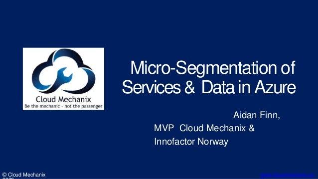 Micro-Segmentation of Services& Datain Azure © Cloud Mechanix www.cloudmechanix.co Aidan Finn, MVP Cloud Mechanix & Innofa...