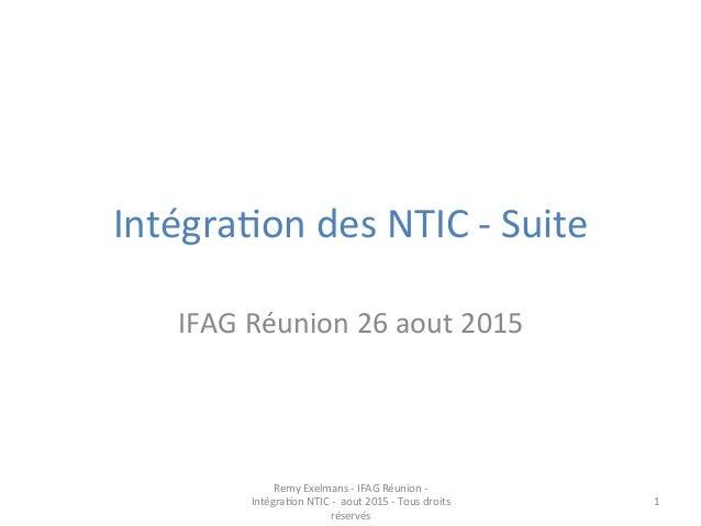 Intégra(on  des  NTIC  -‐  Suite     IFAG  Réunion  26  aout  2015   Remy  Exelmans  -‐  IFA...