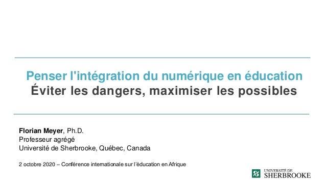 Penser l'intégration du numérique en éducation Éviter les dangers, maximiser les possibles Florian Meyer, Ph.D. Professeur...