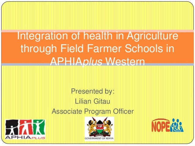 Presented by: Lilian Gitau Associate Program Officer Integration of health in Agriculture through Field Farmer Schools in ...