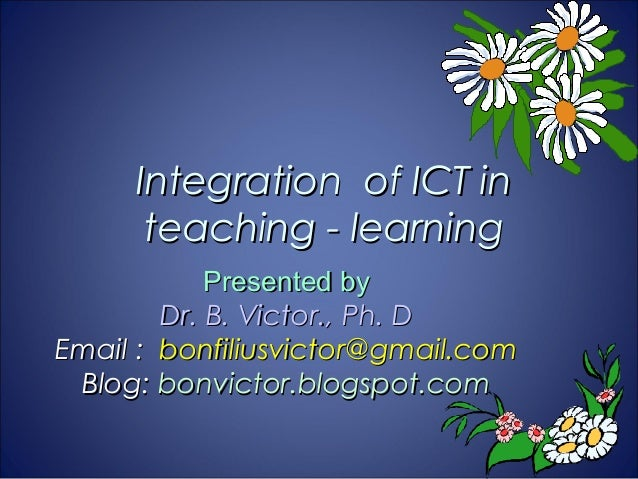 Integration of ICT in      teaching - learning            Presented by        Dr. B. Victor., Ph. DEmail : bonfiliusvictor...