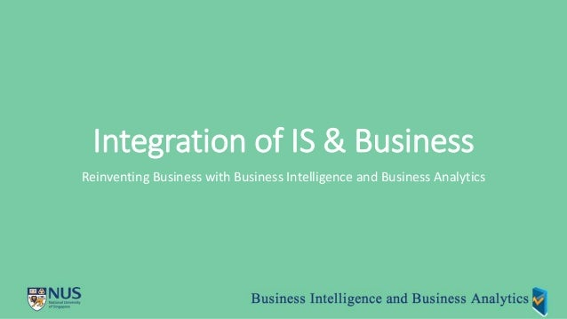 Integration of IS & Business Reinventing Business with Business Intelligence and Business Analytics