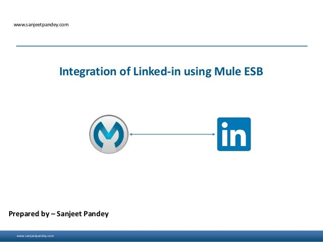 www.sanjeetpandey.com www.sanjeetpandey.com Prepared by – Sanjeet Pandey Integration of Linked-in using Mule ESB