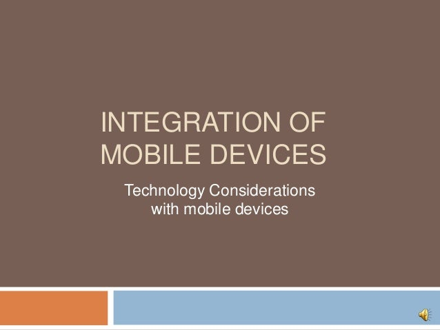 INTEGRATION OF MOBILE DEVICES Technology Considerations with mobile devices