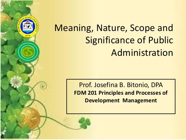 Meaning, Nature, Scope andSignificance of PublicAdministrationProf. Josefina B. Bitonio, DPAFDM 201 Principles and Process...