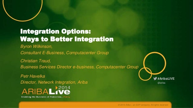 #AribaLIVE Integration Options: Ways to Better Integration Byron Wilkinson, Consultant E-Business, Computacenter Group Chr...