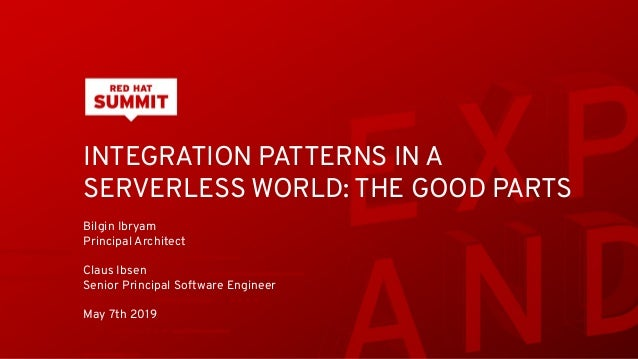 INTEGRATION PATTERNS IN A SERVERLESS WORLD: THE GOOD PARTS Bilgin Ibryam Principal Architect Claus Ibsen Senior Principal ...