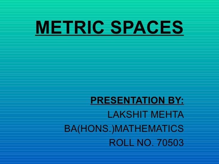 METRIC SPACES PRESENTATION BY: LAKSHIT MEHTA BA(HONS.)MATHEMATICS ROLL NO. 70503