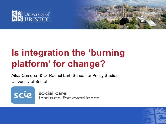 Is integration the 'burningplatform' for change?Ailsa Cameron & Dr Rachel Lart, School for Policy Studies,University of Br...