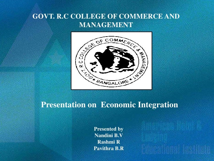 GOVT. R.C COLLEGE OF COMMERCE AND            MANAGEMENT Presentation on Economic Integration              Presented by    ...