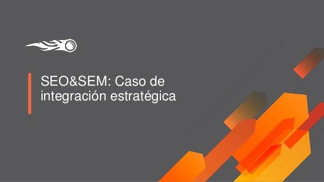 SEO&SEM: Caso de integración estratégica