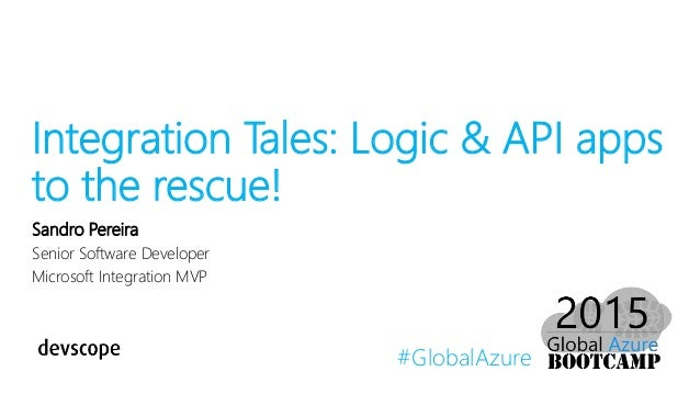 #GlobalAzure Integration Tales: Logic & API apps to the rescue! Sandro Pereira Senior Software Developer Microsoft Integra...