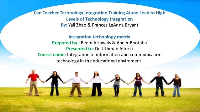 Can Teacher Technology Integration Training Alone Lead to High Levels of Technology Integration By: Yali Zhao & Frances Le...