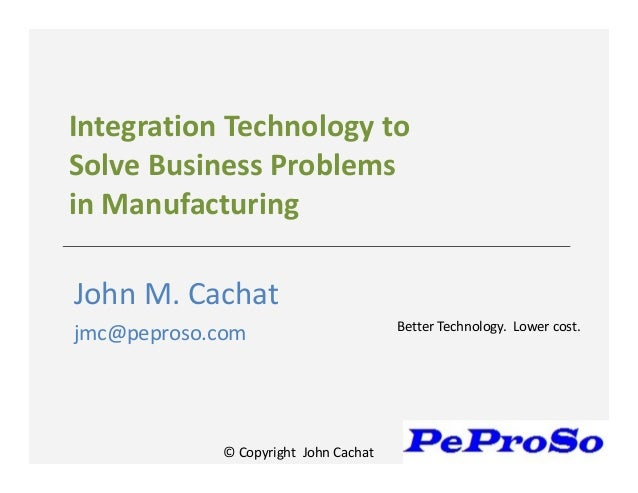 © Copyright John CachatIntegration Technology toSolve Business Problemsin ManufacturingJohn M. Cachatjmc@peproso.com Bette...