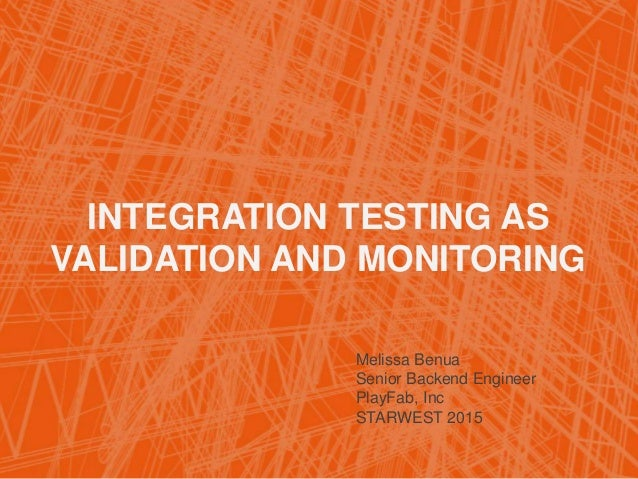 INTEGRATION TESTING AS VALIDATION AND MONITORING Melissa Benua Senior Backend Engineer PlayFab, Inc STARWEST 2015