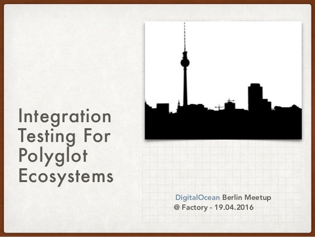 Integration Testing For Polyglot Ecosystems DigitalOcean Berlin Meetup @ Factory - 19.04.2016