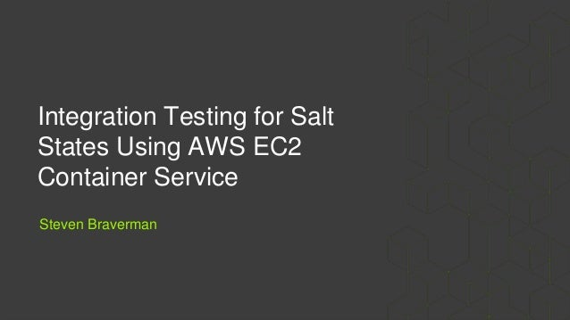 Integration Testing for Salt States Using AWS EC2 Container Service Steven Braverman
